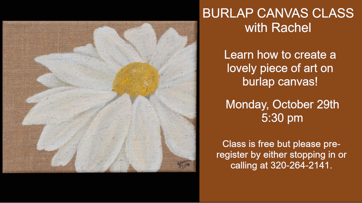 We are having a burlap canvas class on Monday, November 19th at 5:30 pm. Class is free but please pre-register by stopping in the library or calling 320-842-7981.