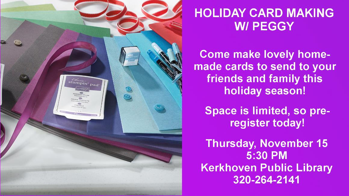 Holiday Card Making with Peggy. Come make home-made holiday cards to give to your family and friends. Space is limited and pre-registation is required, so call (320-842-7981) or stop by to reserve your spot today!