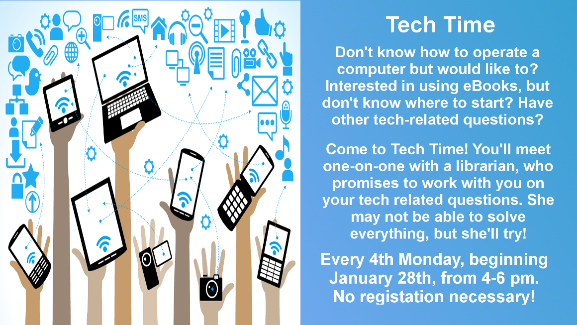 Don't know how to use a computer or the library's eBook services? Come to Tech Time, where'll you meet one-on-one with a librarian. She may not be able to solve everything, but she'll try! Every 4th Monday from 4-6 pm, starting January 28. No registration necessary.