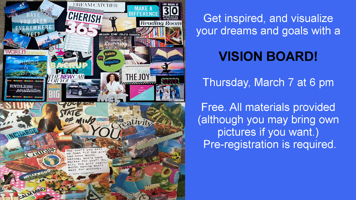 Get inspired and visualize your dreams and goals with a Vision Board! Thursday, March 7 at 6 pm. Pre-registration is required.