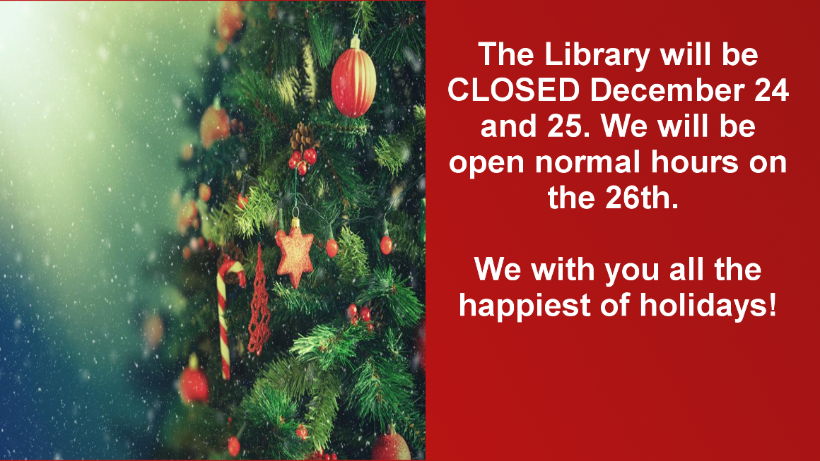 The library will be closed Tuesday, December 24 and Wednesday, December 25 for Christmas. We will be open regular busy hours on December 23 and 26.