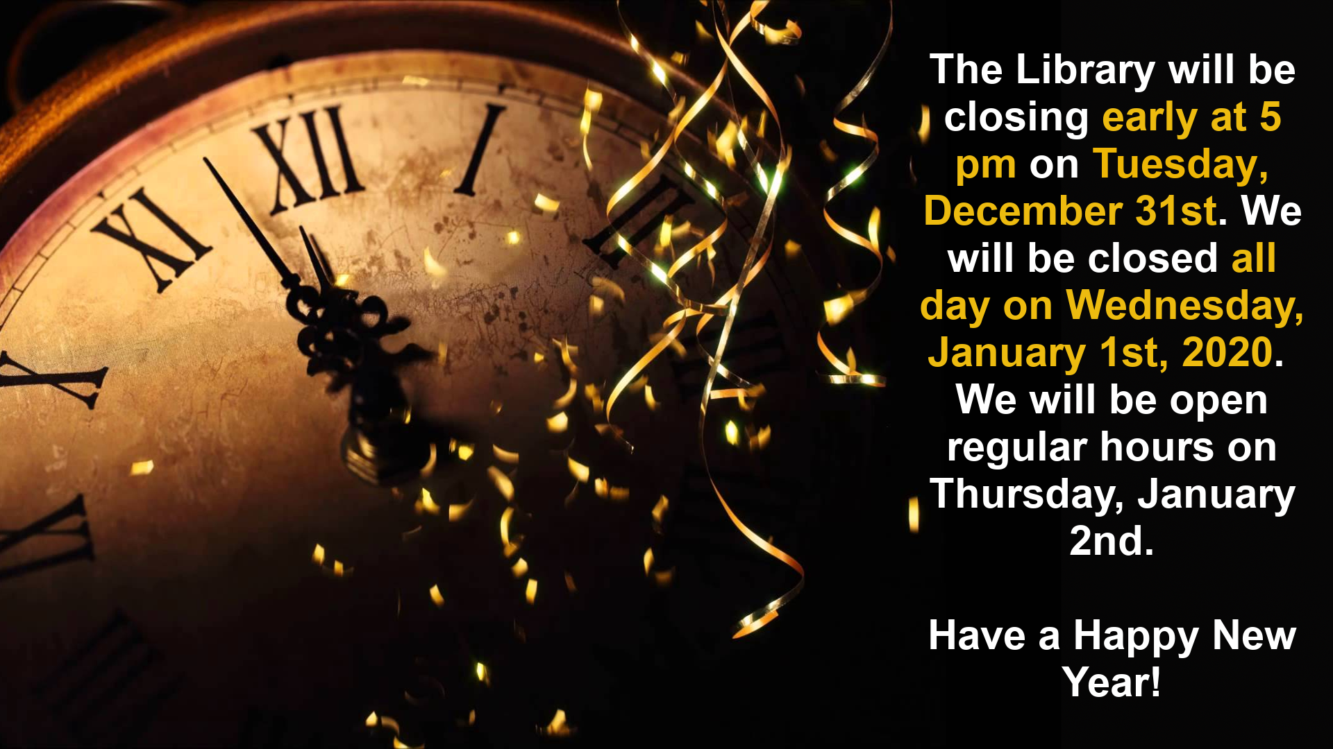 The Library will be closing early at 5 pm on Tuesday, December 31 and will be closed all day on Wednesday, January 1, 2020. We will be open regular hours on January 2.