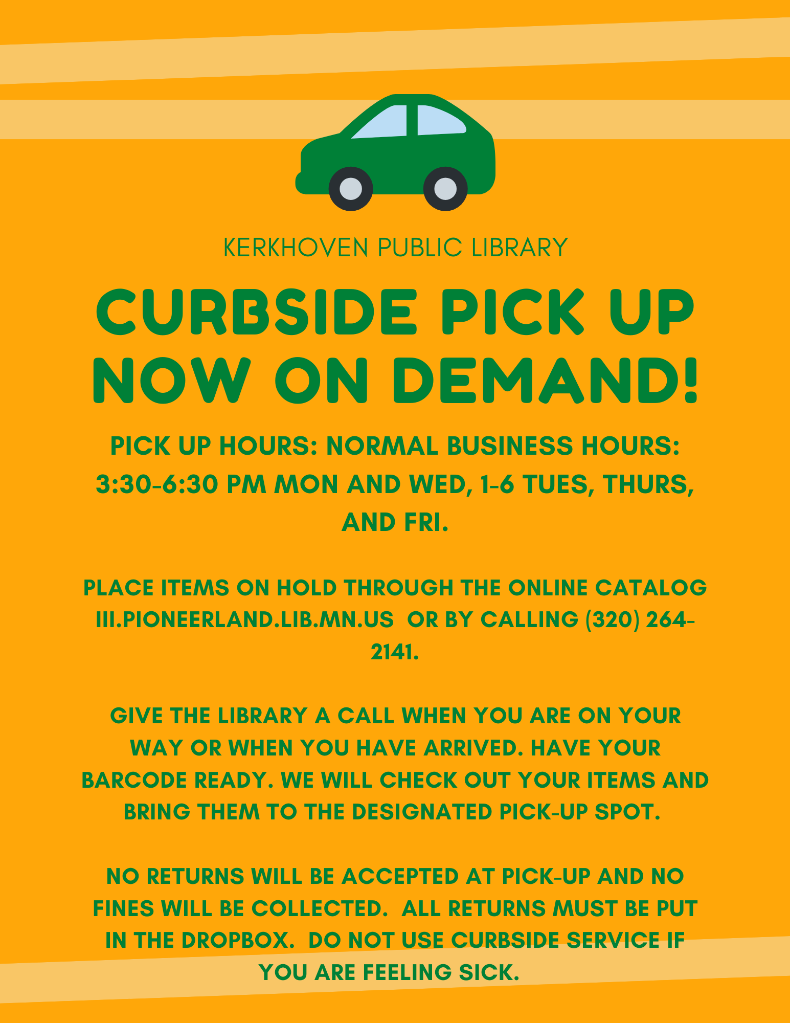 We are now offering no contact curbside pickup. Pickup hours are our normal business hours of Monday and Wednesday 3:30-6:30 pm and Tuesday, Thursday, and Friday from 1-5 pm. You can place items on hold by calling 320-264-2141 or by going to our online catalog. No returns will be accepted at pick-up. They must be returned in the book drop. Do not use curbside services if you are sick in any way.