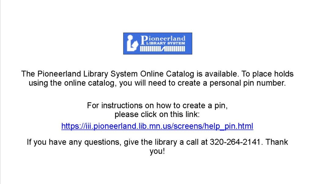 The Pionneerland Library System Online Catalog is available. You will need a PIN to place holds and to view your record. For instructions on how to create a PIN, go to https://iii.pioneerland.lib.mn.us/screens/help_pin.html. If you have any questions, give the library a call at 320-264-2141. Thank you!