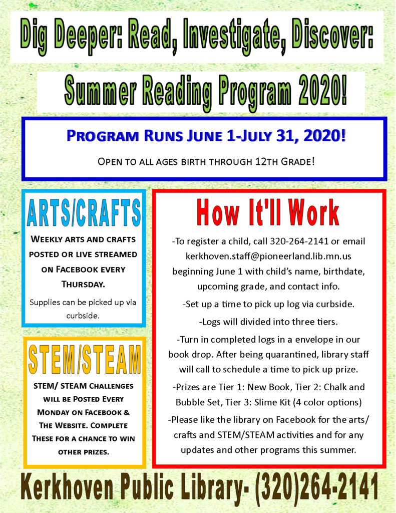We are pleased to offer a modified Summer Reading Program from June 1 through July 31, 2020. Sign-up begins on June 1 and is open to all ages. We will have STEM/STEAM activities every Monday on our Facebook page and Arts/Crafts activities every Thursday. Some of the Arts/Crafts activities may require pre-registration so keep a look-out for that. Call to register and then logs can be picked up via curbside. Completed logs can be turned into the book drop, and after being quarantined, staff will contain participants to arrange pickup of the prizes. Prizes will be in 3 tiers: Tier 1 is a new book, Tier 2 is chalk and bubbles, and Tier 3 is a slime kit with the choice of 4 different colors.
