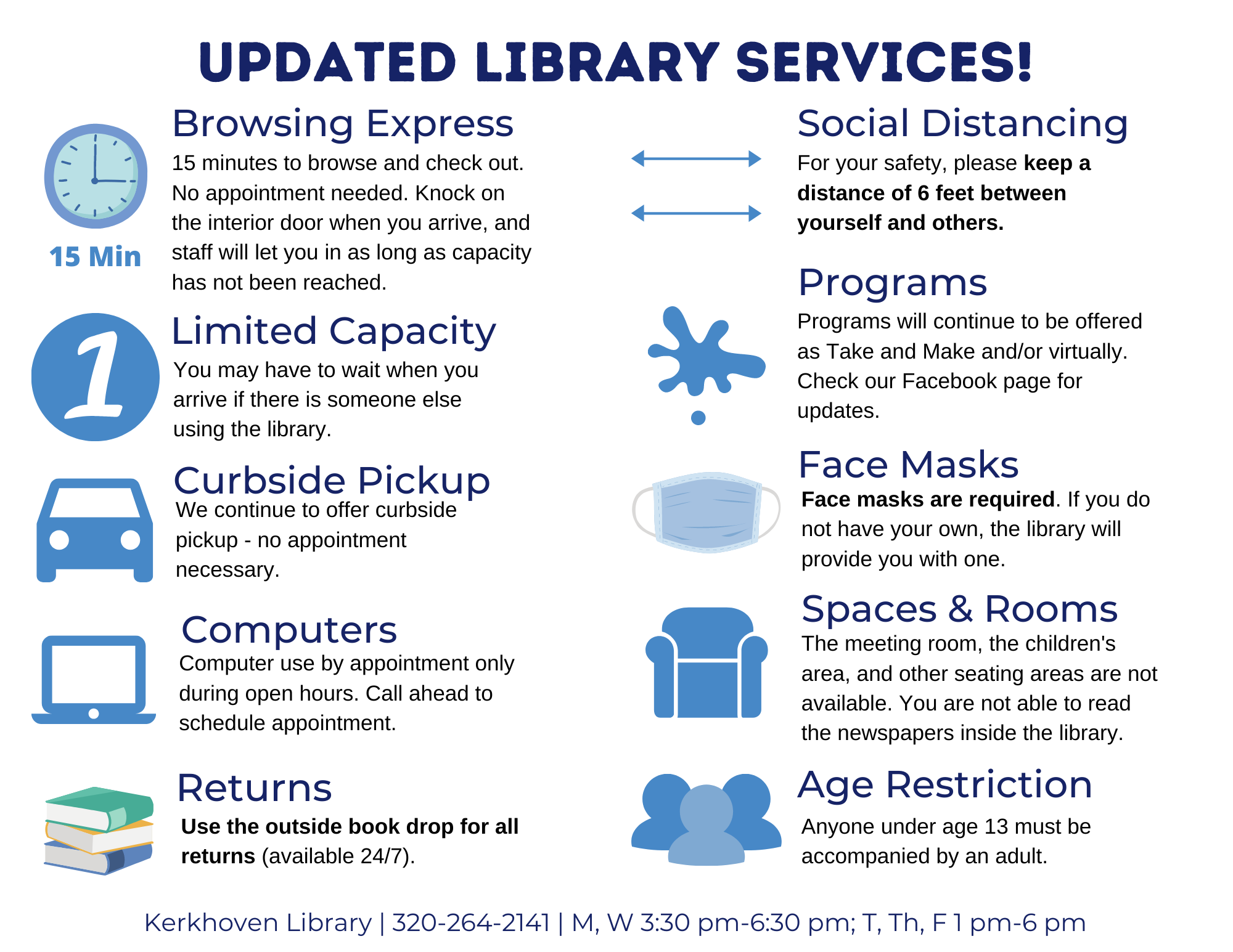 We are now doing Library Express. You'll have 15 mins to browse and check out. Our max capacity is 1 person, so you may be asked to wait until another user is done. A mask or face covering is required to enter our building. All returns must be placed in the return slot. We will continue to offer curbside pick-up services as well.