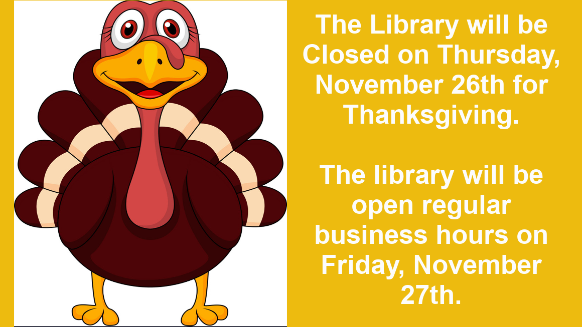 The Library will be Closed on Thursday, November 26th for Thanksgiving. We will be open our usual business hours on Friday, November 27th.